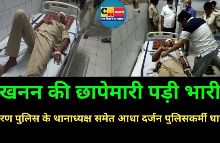 बड़ी खबर : खनन की छापेमारी पड़ी भारी, सारण पुलिस के थानाध्यक्ष समेत आधा दर्जन पुलिसकर्मी घायल
